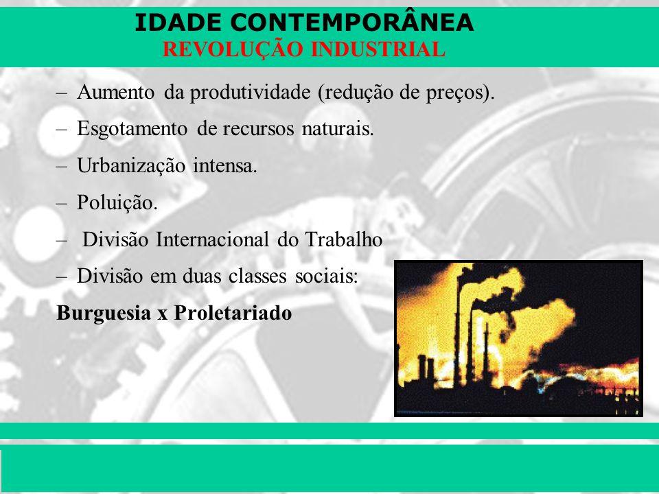 IDADE CONTEMPORÂNEA Prof. Iair iair@pop.com.br REVOLUÇÃO INDUSTRIAL –Aumento da produtividade (redução de preços). –Esgotamento de recursos naturais.
