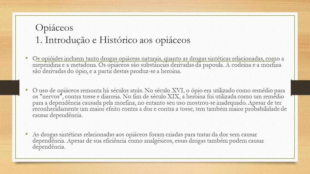 Opiáceos 1. Introdução e Histórico aos opiáceos Os opióides incluem tanto drogas opiáceas naturais, quanto as drogas sintéticas relacionadas, como a m