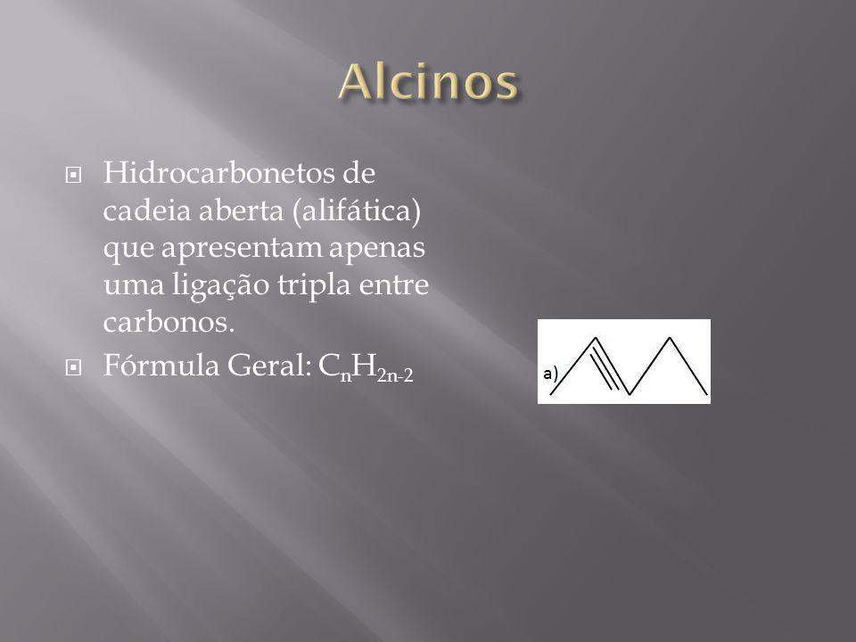 Hidrocarbonetos de cadeia aberta (alifática) que apresentam apenas uma ligação tripla entre carbonos. Fórmula Geral: C n H 2n-2