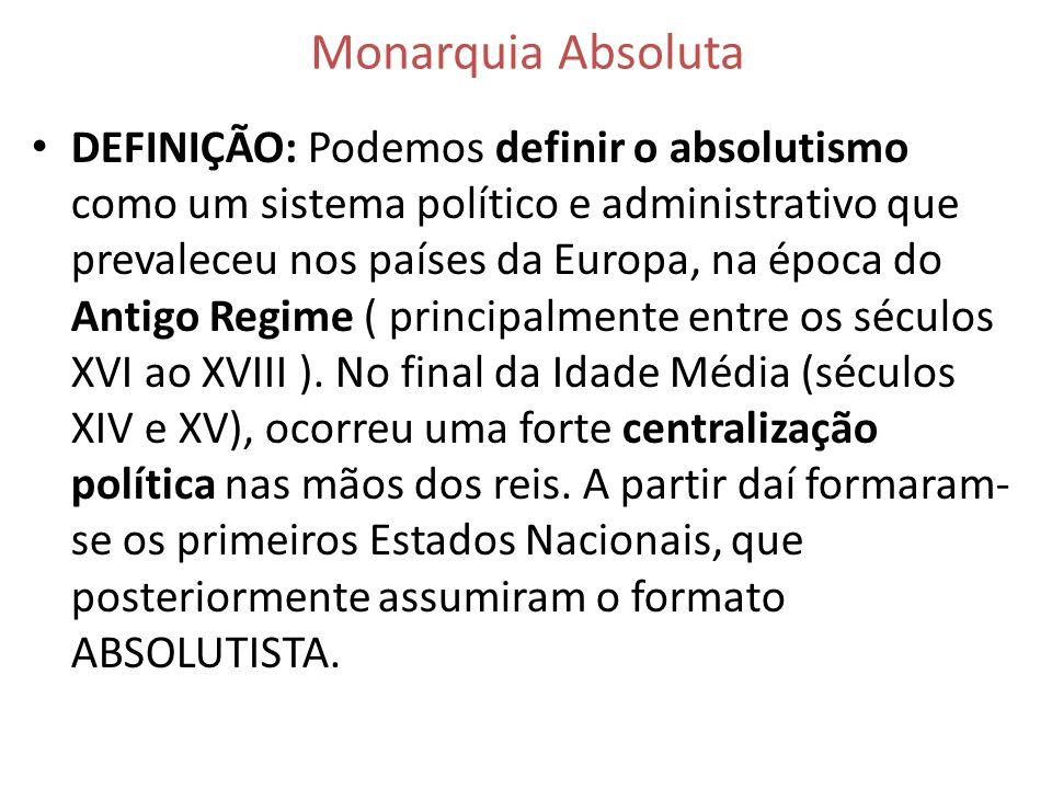 Monarquia Absoluta DEFINIÇÃO: Podemos definir o absolutismo como um sistema político e administrativo que prevaleceu nos países da Europa, na época do