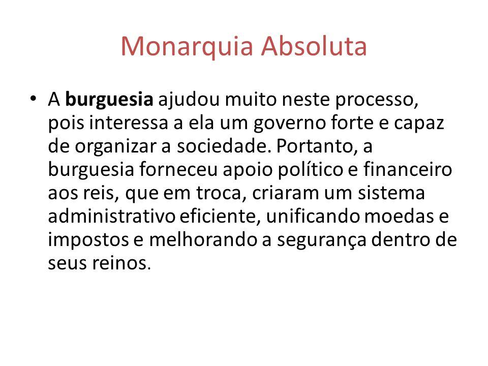 Monarquia Absoluta A burguesia ajudou muito neste processo, pois interessa a ela um governo forte e capaz de organizar a sociedade. Portanto, a burgue
