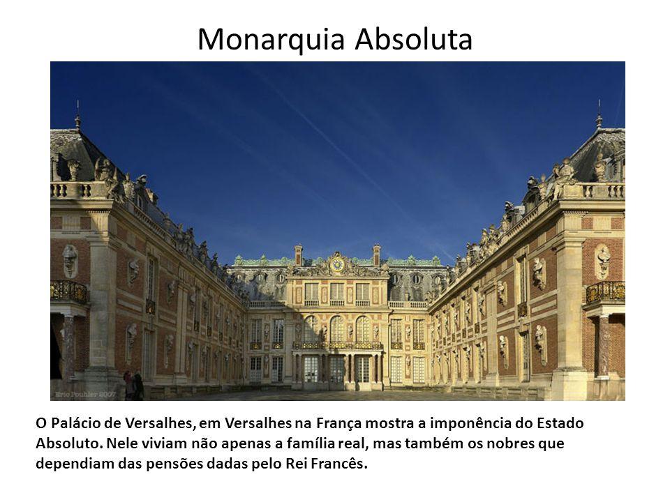 Monarquia Absoluta O Palácio de Versalhes, em Versalhes na França mostra a imponência do Estado Absoluto. Nele viviam não apenas a família real, mas t