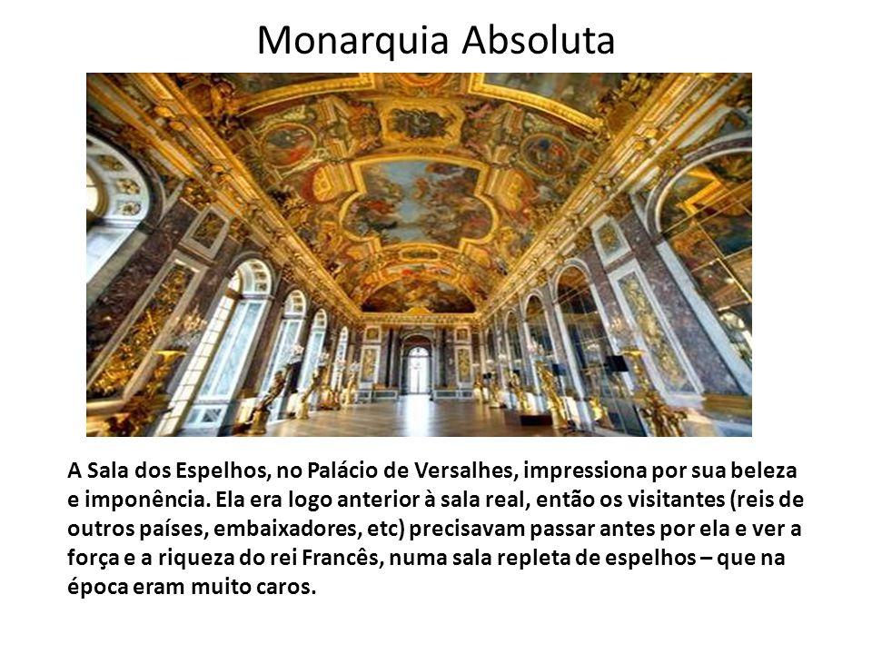 Monarquia Absoluta A Sala dos Espelhos, no Palácio de Versalhes, impressiona por sua beleza e imponência. Ela era logo anterior à sala real, então os