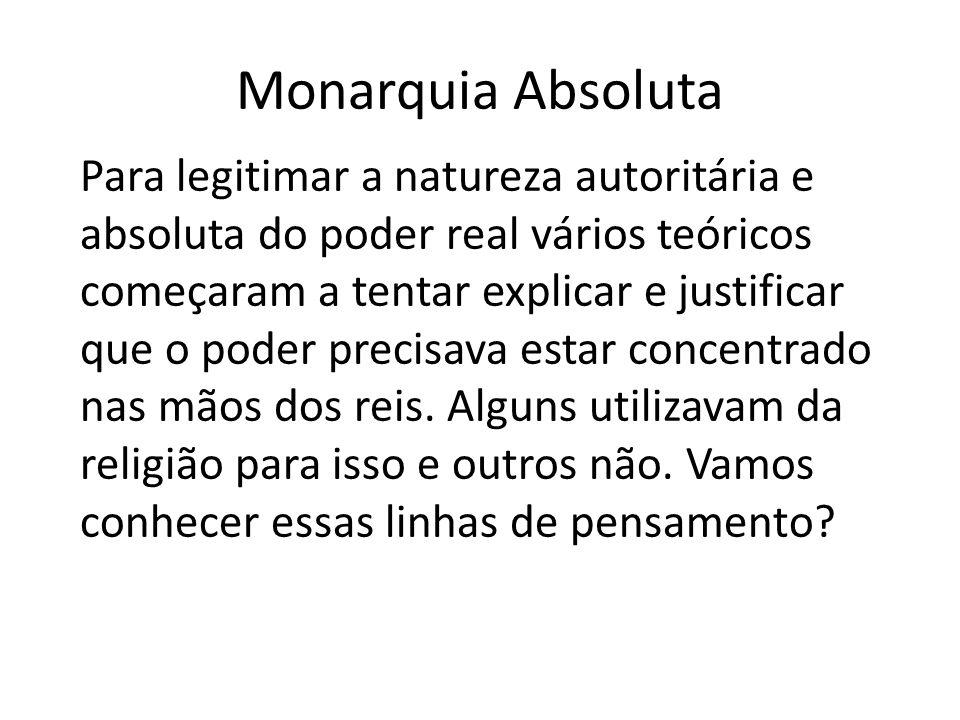 Monarquia Absoluta Para legitimar a natureza autoritária e absoluta do poder real vários teóricos começaram a tentar explicar e justificar que o poder