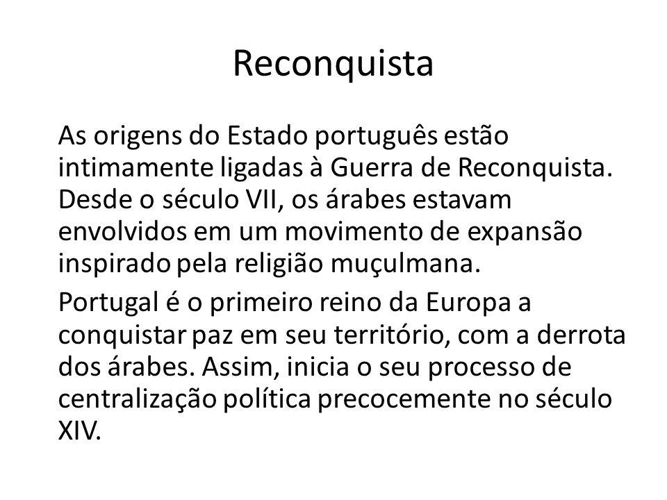 Reconquista As origens do Estado português estão intimamente ligadas à Guerra de Reconquista. Desde o século VII, os árabes estavam envolvidos em um m