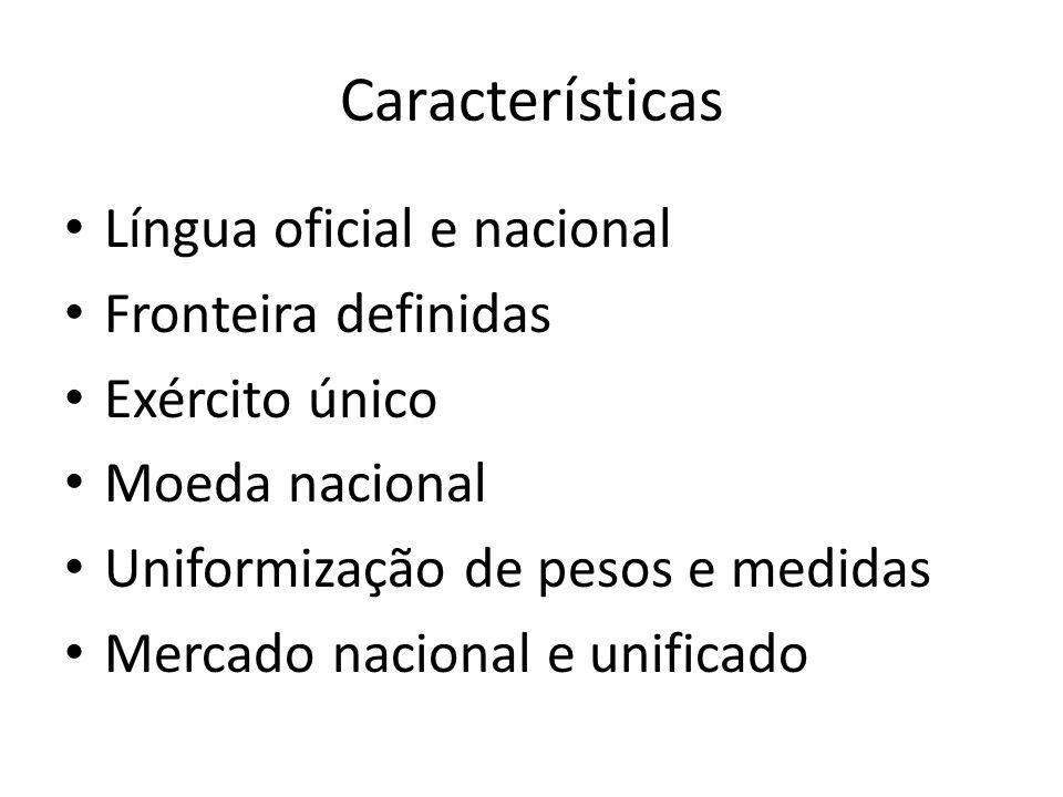 Características Língua oficial e nacional Fronteira definidas Exército único Moeda nacional Uniformização de pesos e medidas Mercado nacional e unific