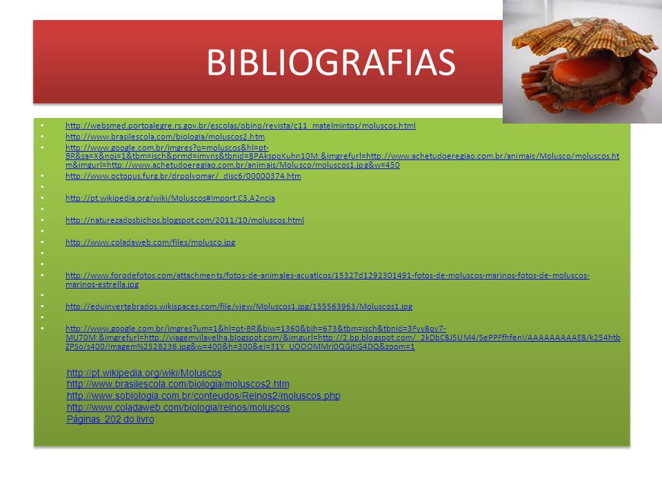 BIBLIOGRAFIAS http://websmed.portoalegre.rs.gov.br/escolas/obino/revista/c11_matelmintos/moluscos.html http://www.brasilescola.com/biologia/moluscos2.htm http://www.google.com.br/imgres q=moluscos&hl=pt- BR&sa=X&noj=1&tbm=isch&prmd=imvns&tbnid=8PAkspqKuhn10M:&imgrefurl=http://www.achetudoeregiao.com.br/animais/Molusco/moluscos.ht m&imgurl=http://www.achetudoeregiao.com.br/animais/Molusco/moluscos1.jpg&w=450 http://www.google.com.br/imgres q=moluscos&hl=pt- BR&sa=X&noj=1&tbm=isch&prmd=imvns&tbnid=8PAkspqKuhn10M:&imgrefurl=http://www.achetudoeregiao.com.br/animais/Molusco/moluscos.ht m&imgurl=http://www.achetudoeregiao.com.br/animais/Molusco/moluscos1.jpg&w=450 http://www.octopus.furg.br/drpolvomar/_disc6/00000374.htm http://pt.wikipedia.org/wiki/Moluscos#Import.C3.A2ncia http://naturezadosbichos.blogspot.com/2011/10/moluscos.html http://www.coladaweb.com/files/molusco.jpg http://www.forodefotos.com/attachments/fotos-de-animales-acuaticos/15327d1292301491-fotos-de-moluscos-marinos-fotos-de-moluscos- marinos-estrella.jpg http://www.forodefotos.com/attachments/fotos-de-animales-acuaticos/15327d1292301491-fotos-de-moluscos-marinos-fotos-de-moluscos- marinos-estrella.jpg http://eduinvertebrados.wikispaces.com/file/view/Moluscos1.jpg/155563963/Moluscos1.jpg http://www.google.com.br/imgres um=1&hl=pt-BR&biw=1360&bih=673&tbm=isch&tbnid=3Fyy8qy7- MU70M:&imgrefurl=http://viagemvilavelha.blogspot.com/&imgurl=http://2.bp.blogspot.com/_2kDbC8J5UM4/SePPFfhfenI/AAAAAAAAAE8/k254htb ZPSo/s400/Imagem%252B236.jpg&w=400&h=300&ei=31Y_UOOOMMri0QGjtIG4DQ&zoom=1 http://www.google.com.br/imgres um=1&hl=pt-BR&biw=1360&bih=673&tbm=isch&tbnid=3Fyy8qy7- MU70M:&imgrefurl=http://viagemvilavelha.blogspot.com/&imgurl=http://2.bp.blogspot.com/_2kDbC8J5UM4/SePPFfhfenI/AAAAAAAAAE8/k254htb ZPSo/s400/Imagem%252B236.jpg&w=400&h=300&ei=31Y_UOOOMMri0QGjtIG4DQ&zoom=1 http://websmed.portoalegre.rs.gov.br/escolas/obino/revista/c11_matelmintos/moluscos.html http://www.brasilescola.com/biologia/moluscos2.htm htt