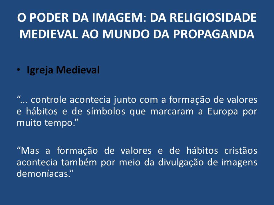 O PODER DA IMAGEM: DA RELIGIOSIDADE MEDIEVAL AO MUNDO DA PROPAGANDA Igreja Medieval... controle acontecia junto com a formação de valores e hábitos e