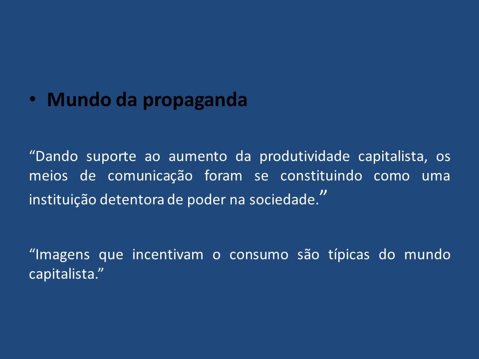 Mundo da propaganda Dando suporte ao aumento da produtividade capitalista, os meios de comunicação foram se constituindo como uma instituição detentor