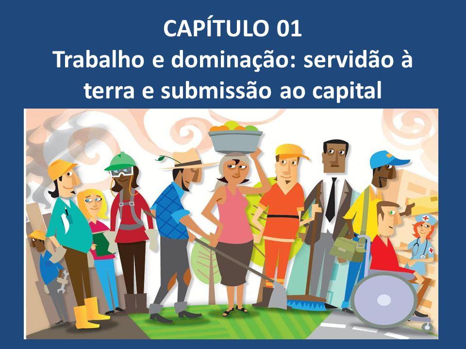 CAPÍTULO 01 Trabalho e dominação: servidão à terra e submissão ao capital