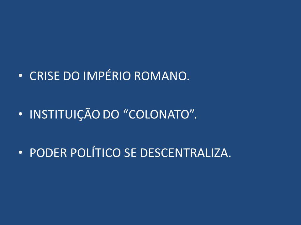 CRISE DO IMPÉRIO ROMANO. INSTITUIÇÃO DO COLONATO. PODER POLÍTICO SE DESCENTRALIZA.