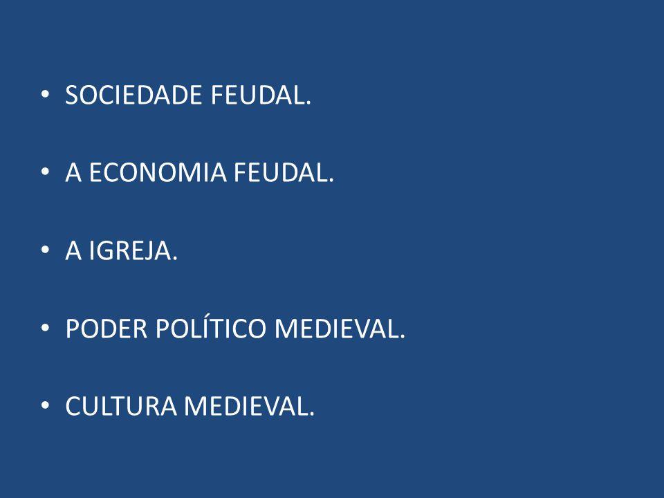 SOCIEDADE FEUDAL. A ECONOMIA FEUDAL. A IGREJA. PODER POLÍTICO MEDIEVAL. CULTURA MEDIEVAL.