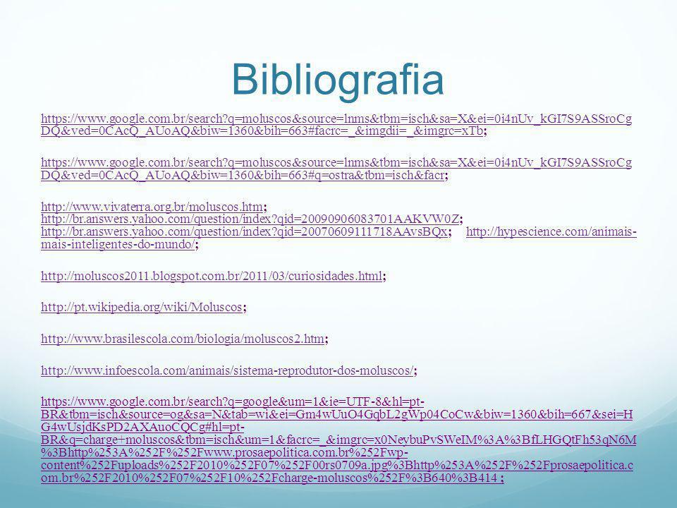 Bibliografia https://www.google.com.br/search?q=moluscos&source=lnms&tbm=isch&sa=X&ei=0i4nUv_kGI7S9ASSroCg DQ&ved=0CAcQ_AUoAQ&biw=1360&bih=663#facrc=_&imgdii=_&imgrc=xTbhttps://www.google.com.br/search?q=moluscos&source=lnms&tbm=isch&sa=X&ei=0i4nUv_kGI7S9ASSroCg DQ&ved=0CAcQ_AUoAQ&biw=1360&bih=663#facrc=_&imgdii=_&imgrc=xTb; https://www.google.com.br/search?q=moluscos&source=lnms&tbm=isch&sa=X&ei=0i4nUv_kGI7S9ASSroCg DQ&ved=0CAcQ_AUoAQ&biw=1360&bih=663#q=ostra&tbm=isch&facrhttps://www.google.com.br/search?q=moluscos&source=lnms&tbm=isch&sa=X&ei=0i4nUv_kGI7S9ASSroCg DQ&ved=0CAcQ_AUoAQ&biw=1360&bih=663#q=ostra&tbm=isch&facr; http://www.vivaterra.org.br/moluscos.htmhttp://www.vivaterra.org.br/moluscos.htm; http://br.answers.yahoo.com/question/index?qid=20090906083701AAKVW0Z; http://br.answers.yahoo.com/question/index?qid=20070609111718AAvsBQx; http://hypescience.com/animais- mais-inteligentes-do-mundo/; http://br.answers.yahoo.com/question/index?qid=20090906083701AAKVW0Z http://br.answers.yahoo.com/question/index?qid=20070609111718AAvsBQxhttp://hypescience.com/animais- mais-inteligentes-do-mundo/ http://moluscos2011.blogspot.com.br/2011/03/curiosidades.htmlhttp://moluscos2011.blogspot.com.br/2011/03/curiosidades.html; http://pt.wikipedia.org/wiki/Moluscoshttp://pt.wikipedia.org/wiki/Moluscos; http://www.brasilescola.com/biologia/moluscos2.htmhttp://www.brasilescola.com/biologia/moluscos2.htm; http://www.infoescola.com/animais/sistema-reprodutor-dos-moluscos/http://www.infoescola.com/animais/sistema-reprodutor-dos-moluscos/; https://www.google.com.br/search?q=google&um=1&ie=UTF-8&hl=pt- BR&tbm=isch&source=og&sa=N&tab=wi&ei=Gm4wUuO4GqbL2gWp04CoCw&biw=1360&bih=667&sei=H G4wUsjdKsPD2AXAuoCQCg#hl=pt- BR&q=charge+moluscos&tbm=isch&um=1&facrc=_&imgrc=x0NeybuPvSWeIM%3A%3BfLHGQtFh53qN6M %3Bhttp%253A%252F%252Fwww.prosaepolitica.com.br%252Fwp- content%252Fuploads%252F2010%252F07%252F00rs0709a.jpg%3Bhttp%253A%252F%252Fprosaepolitica.c om.br%252F2010%252F07%252F10%252Fcharge-molusc