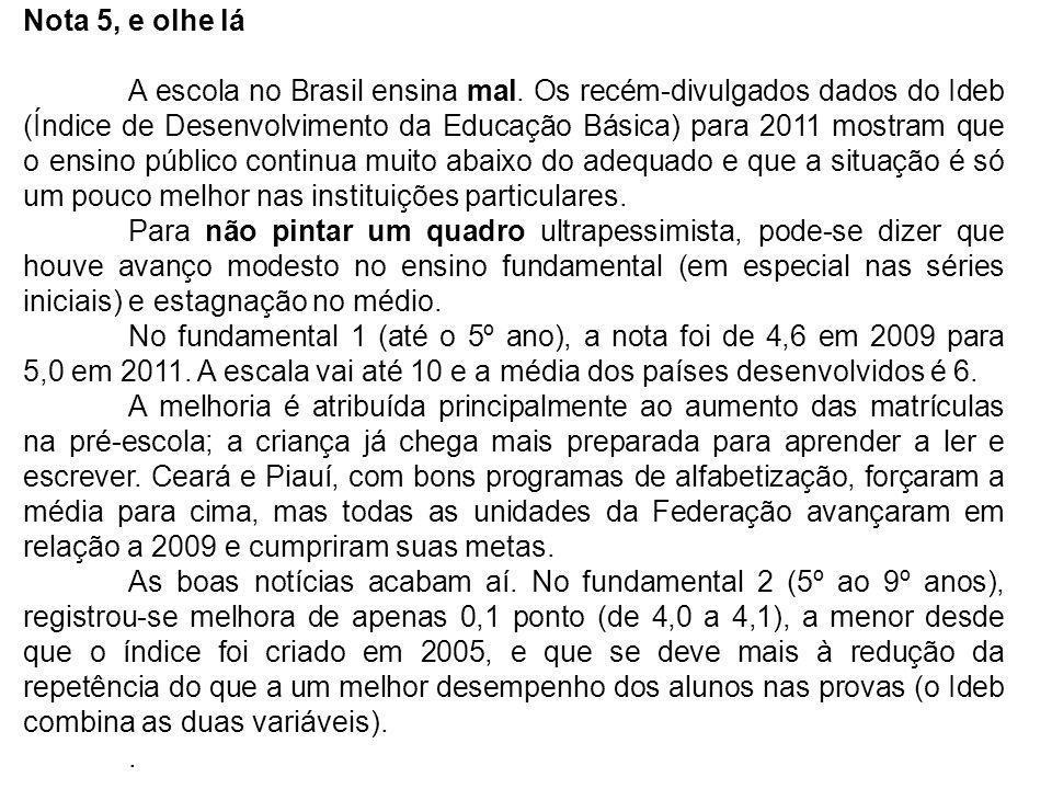 Nota 5, e olhe lá A escola no Brasil ensina mal. Os recém-divulgados dados do Ideb (Índice de Desenvolvimento da Educação Básica) para 2011 mostram qu