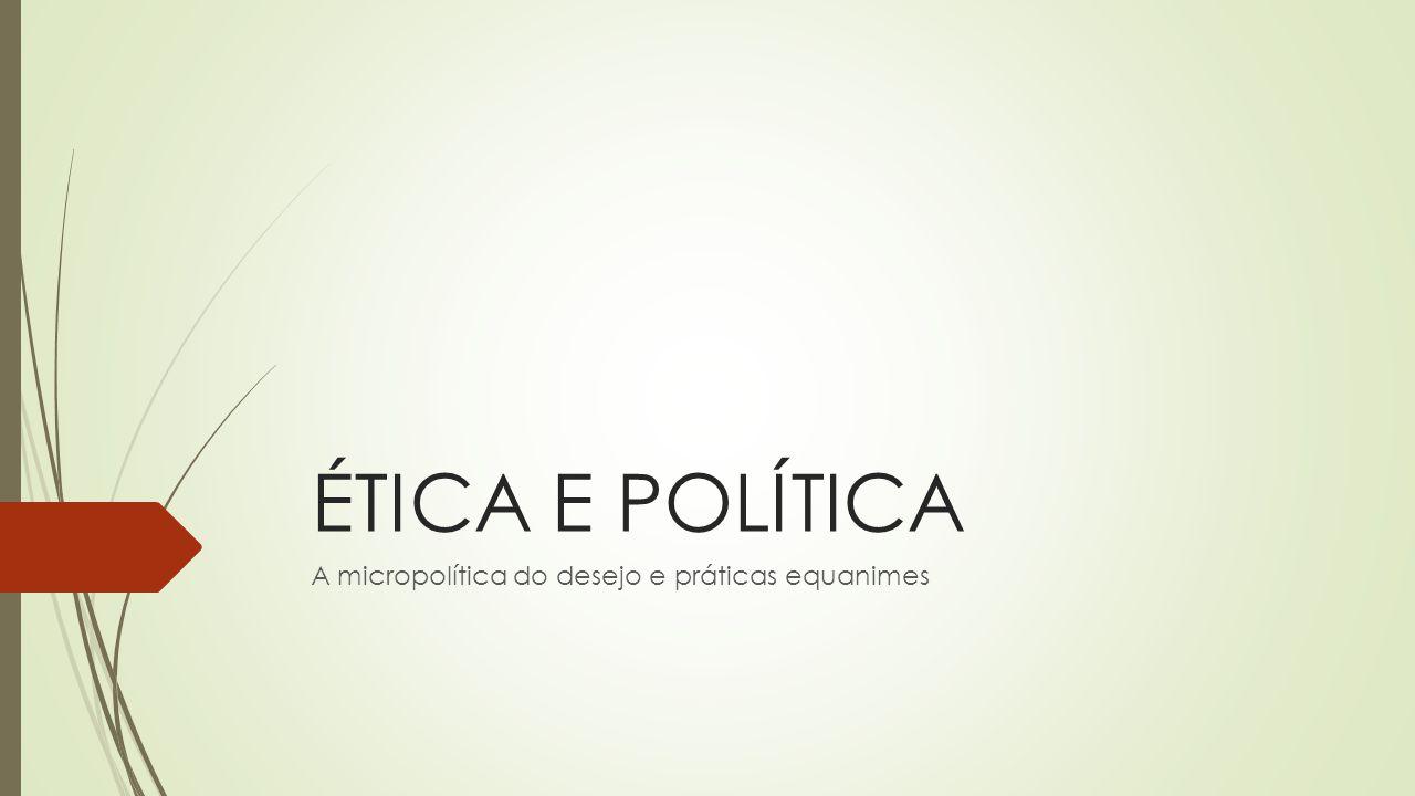 ÉTICA E POLÍTICA A micropolítica do desejo e práticas equanimes