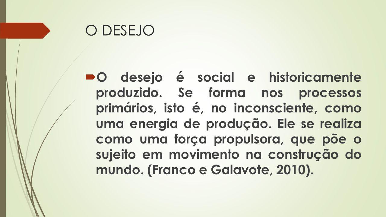 O DESEJO O desejo é social e historicamente produzido. Se forma nos processos primários, isto é, no inconsciente, como uma energia de produção. Ele se