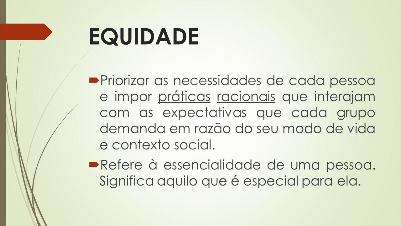 EQUIDADE Priorizar as necessidades de cada pessoa e impor práticas racionais que interajam com as expectativas que cada grupo demanda em razão do seu