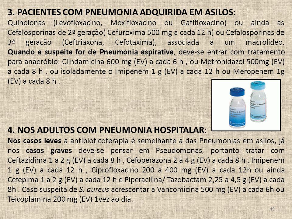 49 3. PACIENTES COM PNEUMONIA ADQUIRIDA EM ASILOS: Quinolonas (Levofloxacino, Moxifloxacino ou Gatifloxacino) ou ainda as Cefalosporinas de 2ª geração
