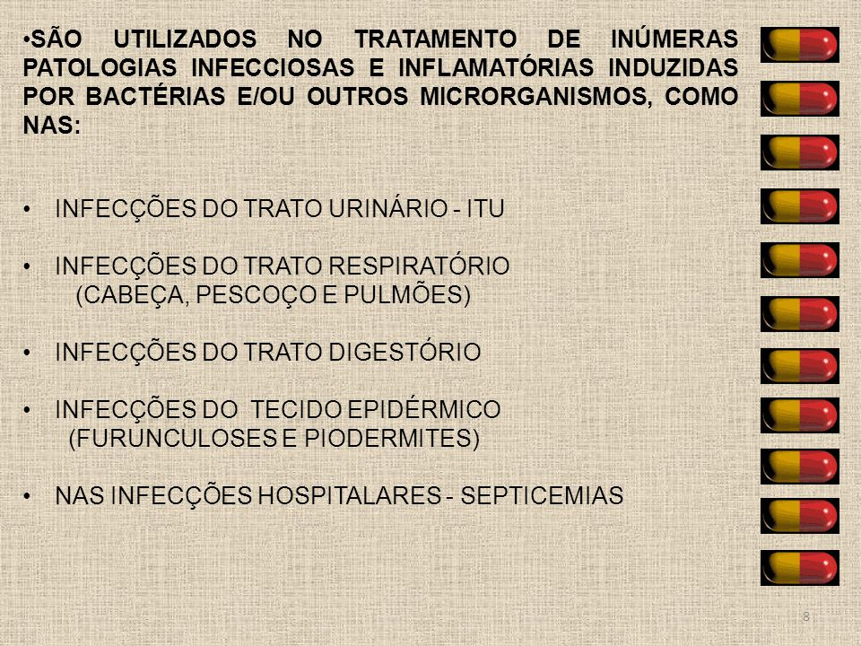 8 SÃO UTILIZADOS NO TRATAMENTO DE INÚMERAS PATOLOGIAS INFECCIOSAS E INFLAMATÓRIAS INDUZIDAS POR BACTÉRIAS E/OU OUTROS MICRORGANISMOS, COMO NAS: INFECÇ