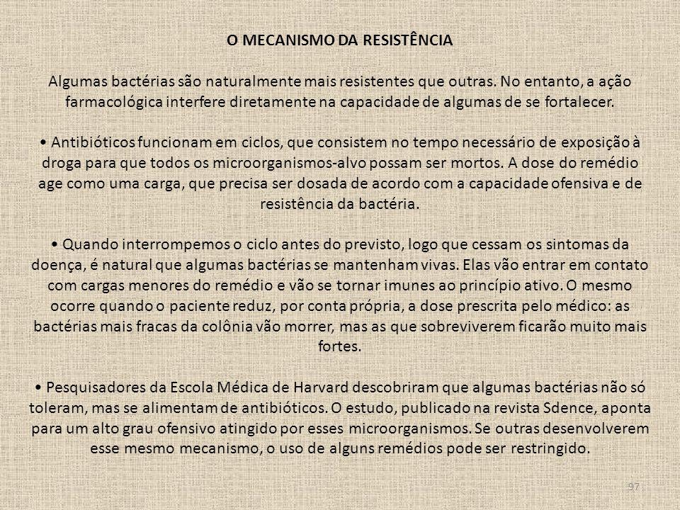 97 O MECANISMO DA RESISTÊNCIA Algumas bactérias são naturalmente mais resistentes que outras. No entanto, a ação farmacológica interfere diretamente n