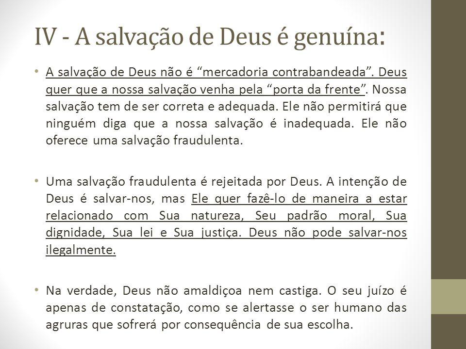 IV - A salvação de Deus é genuína : A salvação de Deus não é mercadoria contrabandeada. Deus quer que a nossa salvação venha pela porta da frente. Nos
