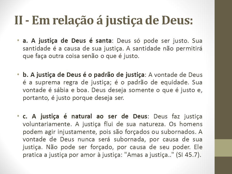 II - Em relação á justiça de Deus: a. A justiça de Deus é santa: Deus só pode ser justo. Sua santidade é a causa de sua justiça. A santidade não permi