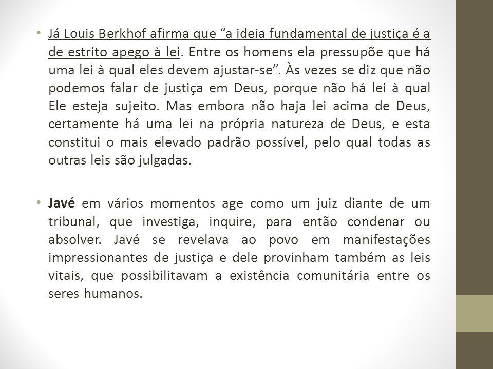 Já Louis Berkhof afirma que a ideia fundamental de justiça é a de estrito apego à lei. Entre os homens ela pressupõe que há uma lei à qual eles devem