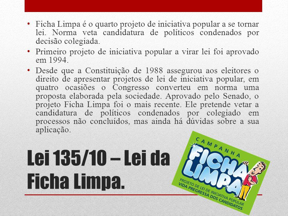 Lei 135/10 – Lei da Ficha Limpa. Ficha Limpa é o quarto projeto de iniciativa popular a se tornar lei. Norma veta candidatura de políticos condenados