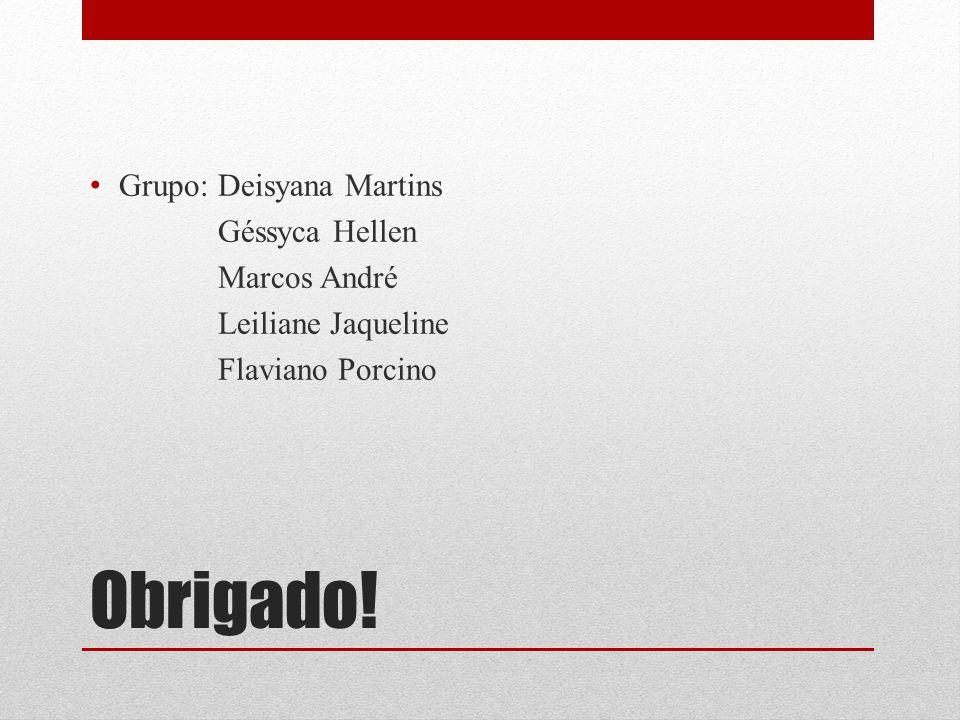 Obrigado! Grupo: Deisyana Martins Géssyca Hellen Marcos André Leiliane Jaqueline Flaviano Porcino