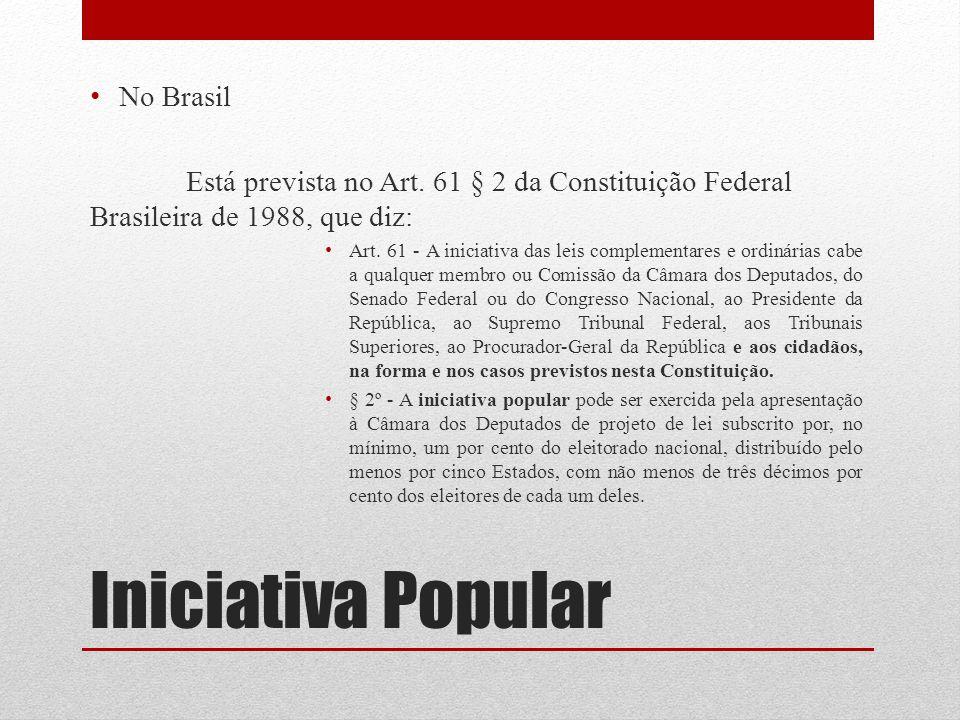 Iniciativa Popular No Brasil Está prevista no Art. 61 § 2 da Constituição Federal Brasileira de 1988, que diz: Art. 61 - A iniciativa das leis complem