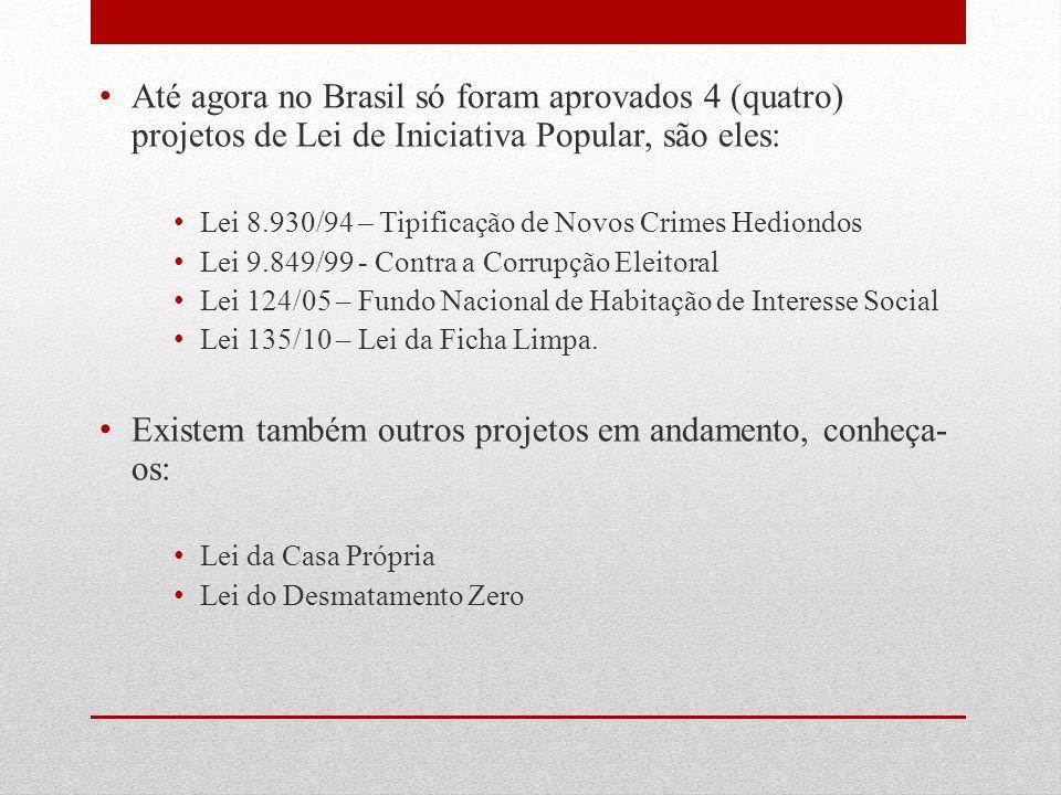 Até agora no Brasil só foram aprovados 4 (quatro) projetos de Lei de Iniciativa Popular, são eles: Lei 8.930/94 – Tipificação de Novos Crimes Hediondo