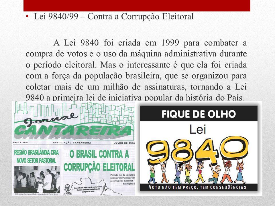 Lei 9840/99 – Contra a Corrupção Eleitoral A Lei 9840 foi criada em 1999 para combater a compra de votos e o uso da máquina administrativa durante o p