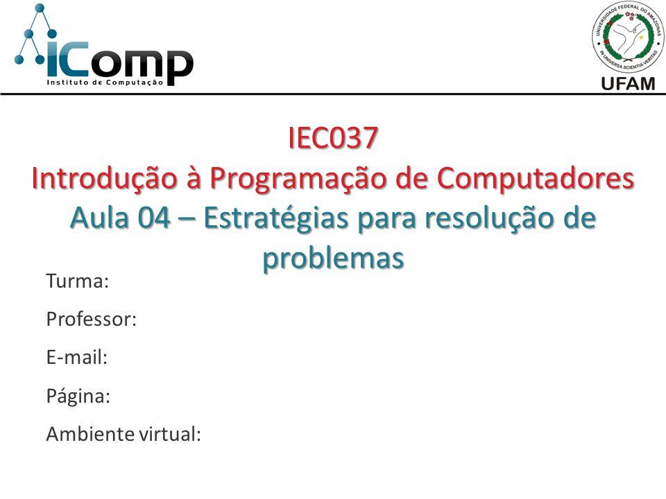 Turma: Professor: E-mail: Página: Ambiente virtual: IEC037 Introdução à Programação de Computadores Aula 04 – Estratégias para resolução de problemas