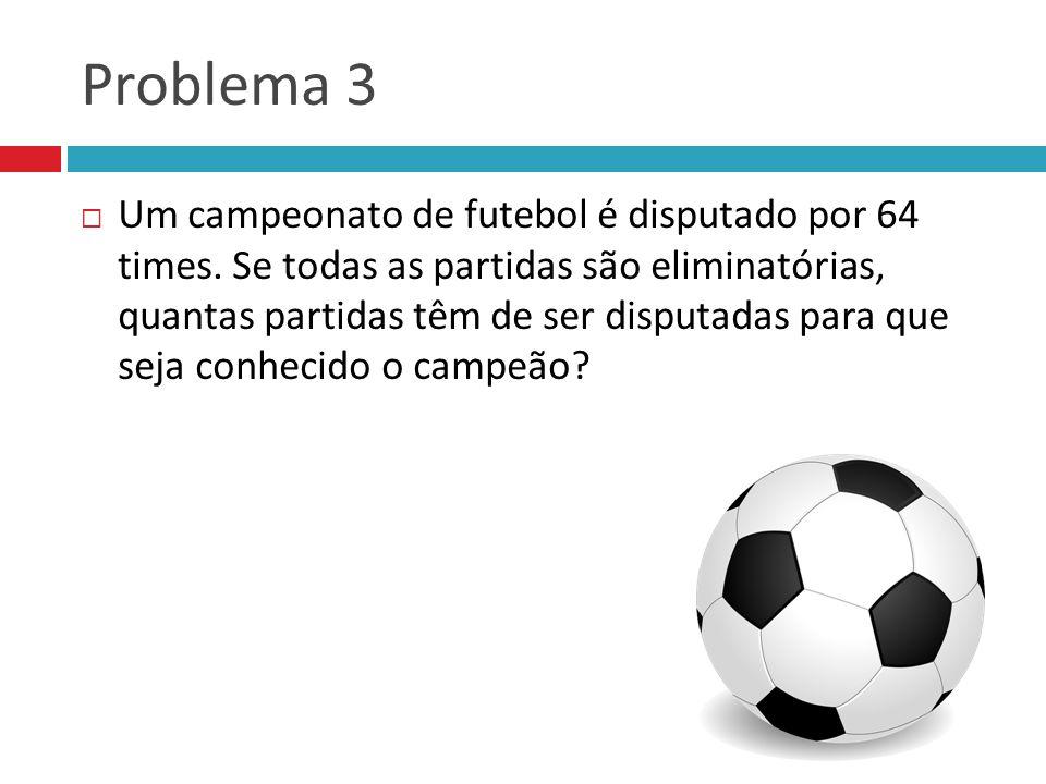 Problema 3 Um campeonato de futebol é disputado por 64 times. Se todas as partidas são eliminatórias, quantas partidas têm de ser disputadas para que