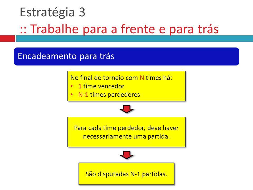 Estratégia 3 :: Trabalhe para a frente e para trás Encadeamento para trás No final do torneio com N times há: 1 time vencedor N-1 times perdedores No