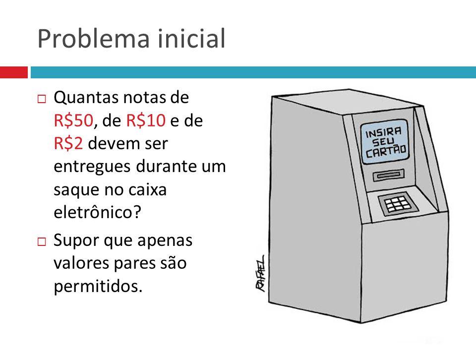 Problema inicial Quantas notas de R$50, de R$10 e de R$2 devem ser entregues durante um saque no caixa eletrônico? Supor que apenas valores pares são