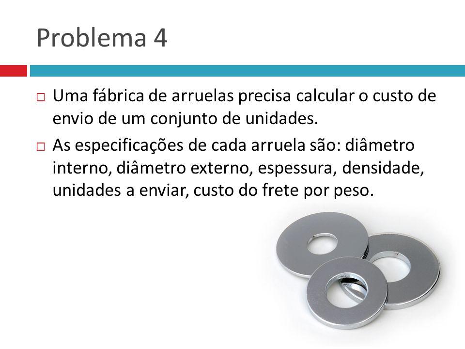 Problema 4 Uma fábrica de arruelas precisa calcular o custo de envio de um conjunto de unidades. As especificações de cada arruela são: diâmetro inter