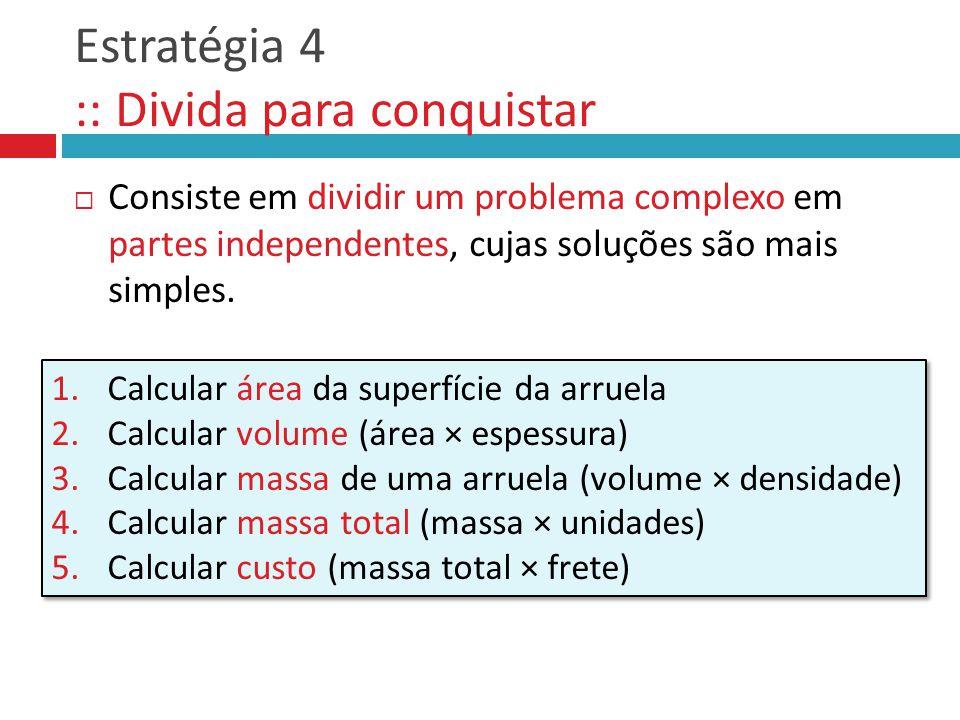 Estratégia 4 :: Divida para conquistar Consiste em dividir um problema complexo em partes independentes, cujas soluções são mais simples. 1.Calcular á