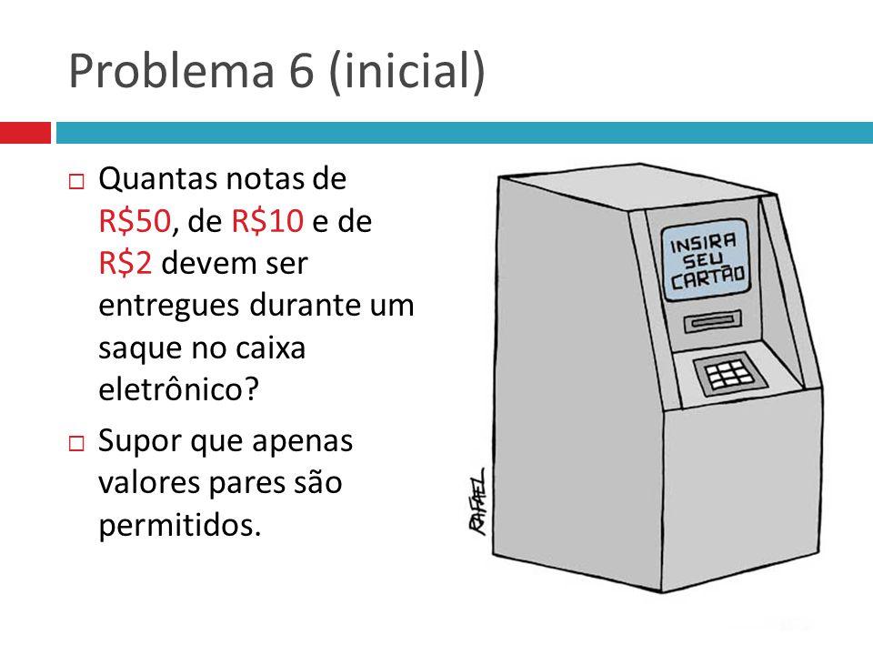 Problema 6 (inicial) Quantas notas de R$50, de R$10 e de R$2 devem ser entregues durante um saque no caixa eletrônico? Supor que apenas valores pares