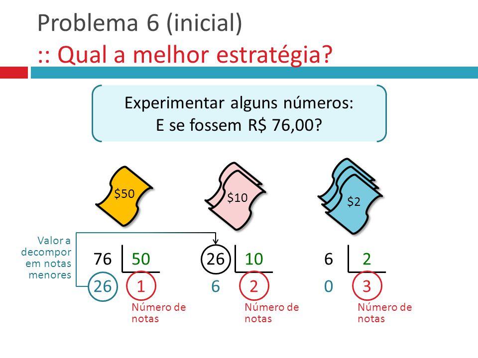 Problema 6 (inicial) :: Qual a melhor estratégia? Experimentar alguns números: E se fossem R$ 76,00? 7650 126 10 26 62 30 Número de notas Valor a deco