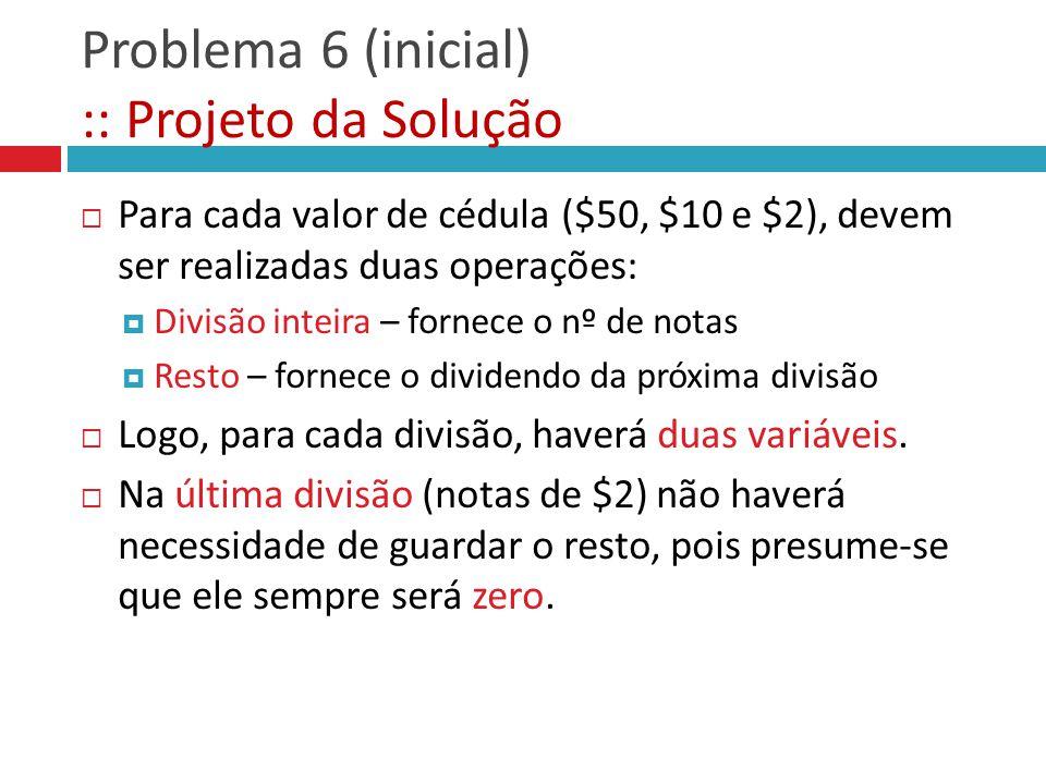 Problema 6 (inicial) :: Projeto da Solução Para cada valor de cédula ($50, $10 e $2), devem ser realizadas duas operações: Divisão inteira – fornece o
