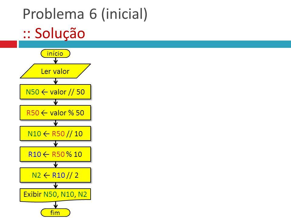 Problema 6 (inicial) :: Solução N50 valor // 50 R50 valor % 50 N10 R50 // 10 início Ler valor Exibir N50, N10, N2 fim R10 R50 % 10 N2 R10 // 2