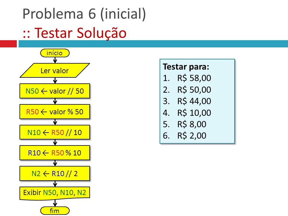 Problema 6 (inicial) :: Testar Solução Testar para: 1.R$ 58,00 2.R$ 50,00 3.R$ 44,00 4.R$ 10,00 5.R$ 8,00 6.R$ 2,00 Testar para: 1.R$ 58,00 2.R$ 50,00