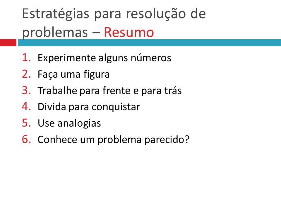 Estratégias para resolução de problemas – Resumo 1. Experimente alguns números 2. Faça uma figura 3. Trabalhe para frente e para trás 4. Divida para c