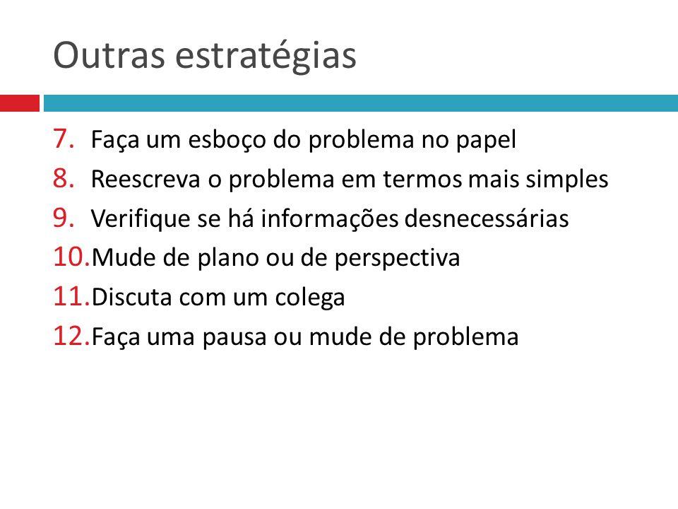 Outras estratégias 7. Faça um esboço do problema no papel 8. Reescreva o problema em termos mais simples 9. Verifique se há informações desnecessárias