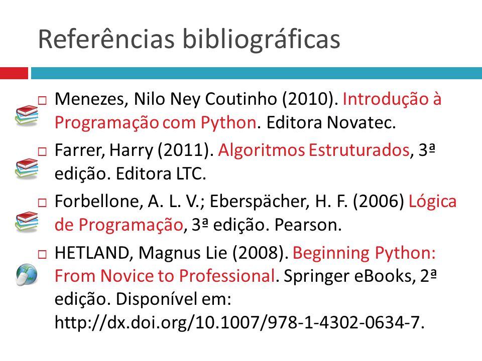 Referências bibliográficas Menezes, Nilo Ney Coutinho (2010). Introdução à Programação com Python. Editora Novatec. Farrer, Harry (2011). Algoritmos E