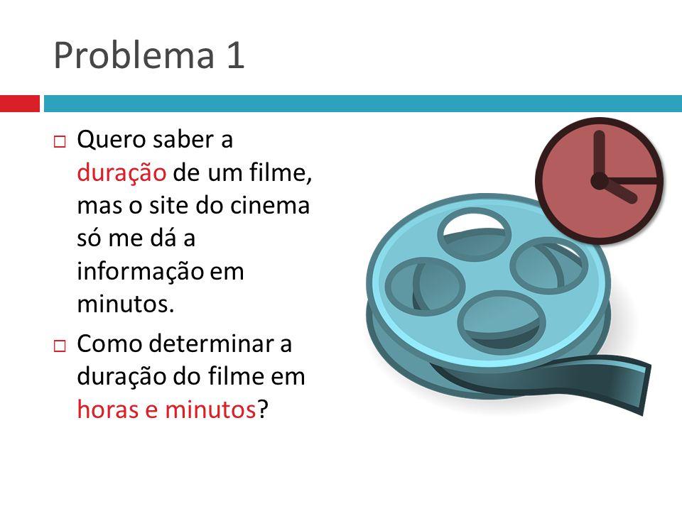 Problema 1 Quero saber a duração de um filme, mas o site do cinema só me dá a informação em minutos. Como determinar a duração do filme em horas e min