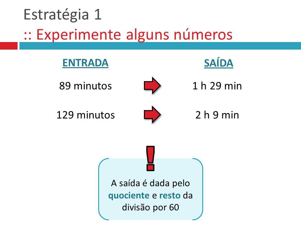 Estratégia 1 :: Experimente alguns números 89 minutos1 h 29 min 129 minutos2 h 9 min ENTRADA SAÍDA A saída é dada pelo quociente e resto da divisão po
