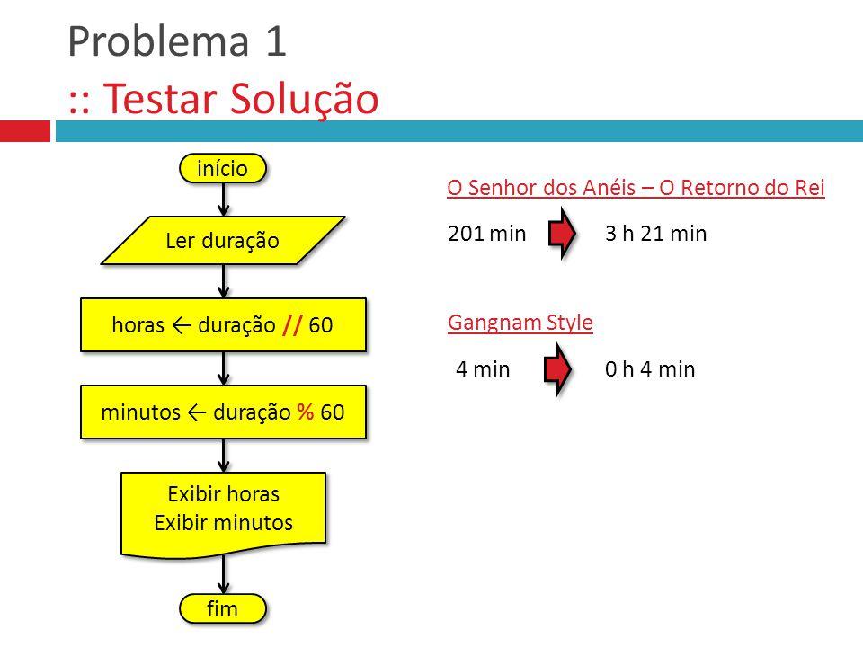 Problema 1 :: Testar Solução início 3 h 21 min 201 min O Senhor dos Anéis – O Retorno do Rei 0 h 4 min 4 min Gangnam Style