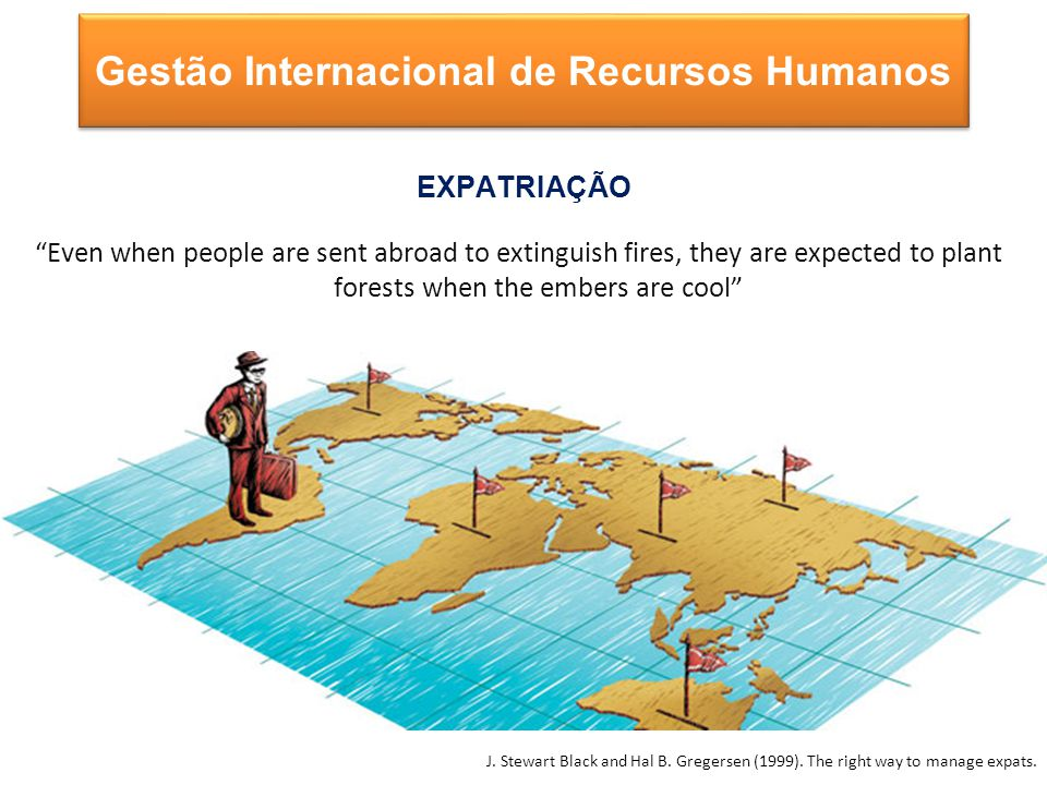 Even when people are sent abroad to extinguish fires, they are expected to plant forests when the embers are cool EXPATRIAÇÃO Gestão Internacional de